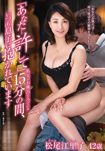 「あなた…許して」私、夫がお風呂に入っている15分の間、いつも息子に抱かれています松尾江里子/