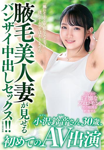 「風にそよぐ卑猥なムダ毛は決してムダではありません」腋毛美人妻が見せるバンザイ中出しセックス!!小沢鈴音さん30歳、初めてのAV出演 IORA-09